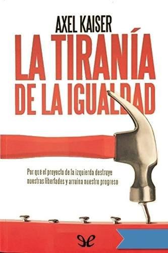 Libro: La Tiranía De La Igualdad. Autor: Axel Kaiser